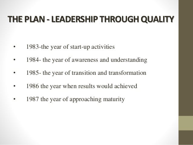 THE PLAN - LEADERSHIP THROUGH QUALITY • 1983-the year of start-up activities • 1984- the year of awareness and understandi...