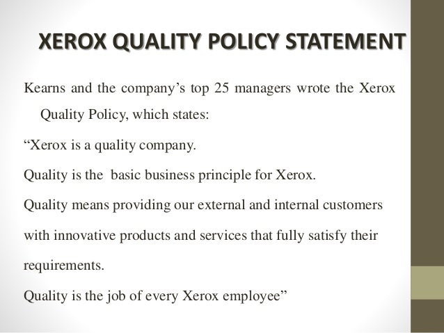 """XEROX QUALITY POLICY STATEMENT Kearns and the company's top 25 managers wrote the Xerox Quality Policy, which states: """"Xer..."""