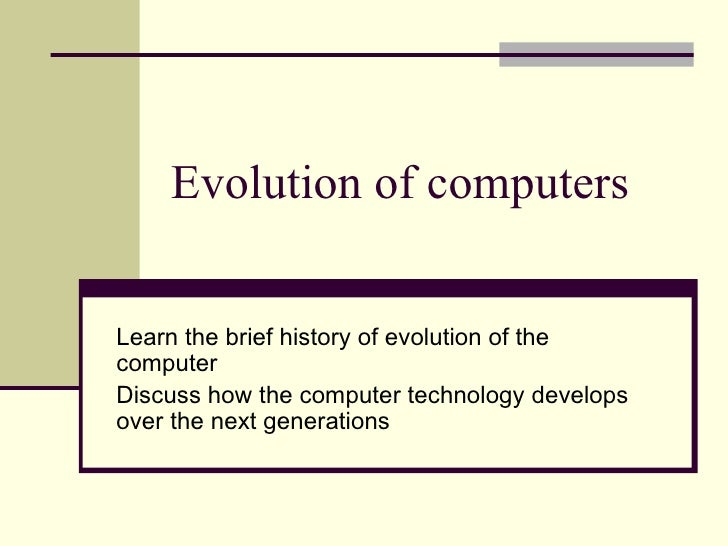 Evolution of computers Learn the brief history of evolution of the computer Discuss how the computer technology develops o...