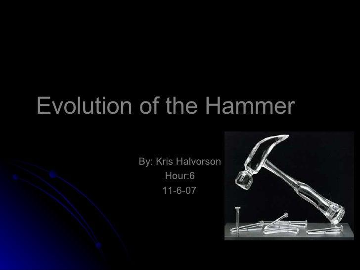 Evolution of the Hammer By: Kris Halvorson Hour:6 11-6-07