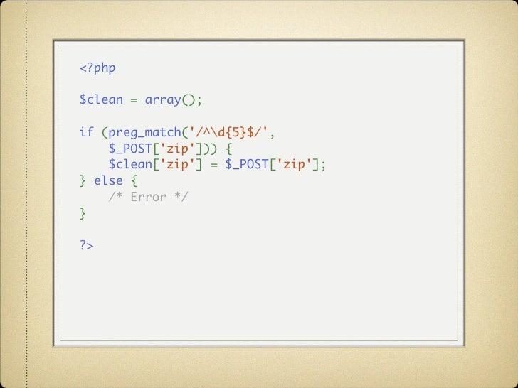 <?php  $clean=array();  if(preg_match('/^d{5}$/',     $_POST['zip'])){ $clean['zip']=$_POST['zip']; }else{ ...