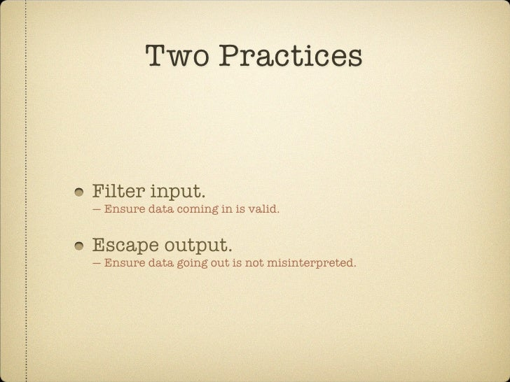 Two Practices    Filter input. — Ensure data coming in is valid.   Escape output. — Ensure data going out is not misinterp...