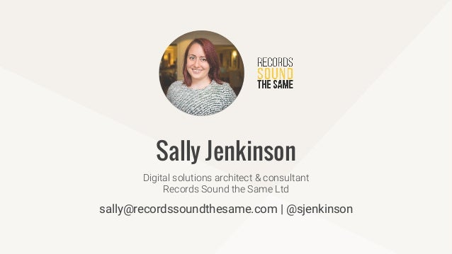 sally@recordssoundthesame.com | @sjenkinson Digital solutions architect & consultant Records Sound the Same Ltd Sally Jenk...