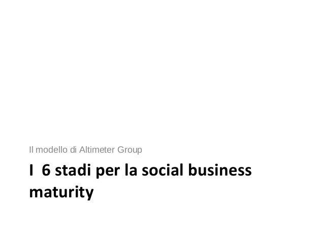 I 6 stadi per la social business maturity Il modello di Altimeter Group
