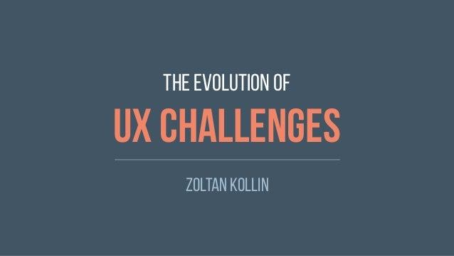 The evolution of UX challenges Zoltan Kollin