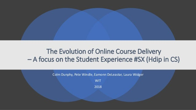 The Evolution of Online Course Delivery – A focus on the Student Experience #SX (Hdip in CS) Colm Dunphy, Pete Windle, Eam...