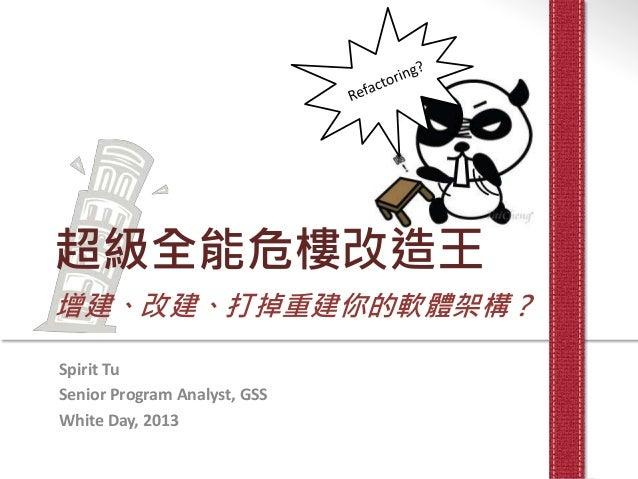 超級全能危樓改造王增建、改建、打掉重建你的軟體架構?Spirit TuSenior Program Analyst, GSSWhite Day, 2013