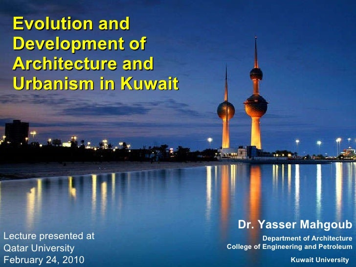 Evolution and Development of Architecture and Urbanism in Kuwait  Dr. Yasser Mahgoub Department of Architecture College of...