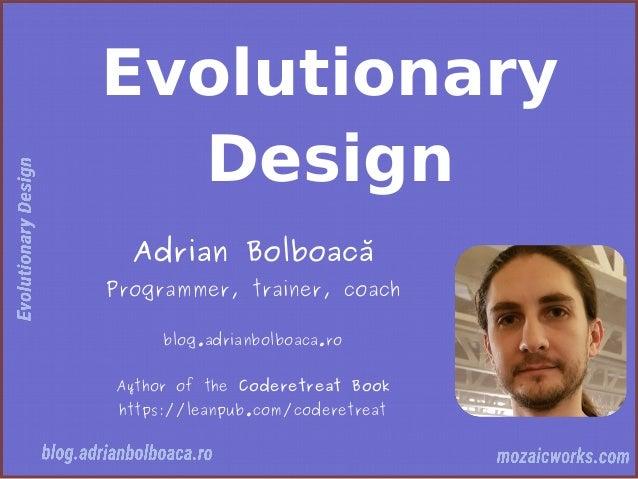 Evolutionary Design Adrian Bolboacă Programmer, trainer, coach blog.adrianbolboaca.ro Aythor of the Coderetreat Book https...