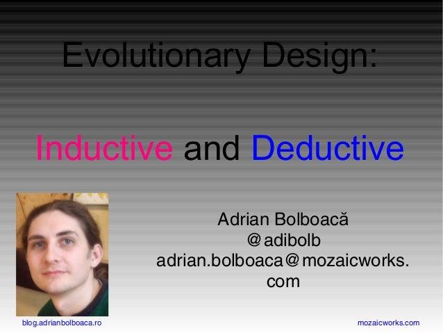 blog.adrianbolboaca.ro mozaicworks.com Evolutionary Design: Inductive and Deductive Adrian Bolboacă @adibolb adrian.bolboa...