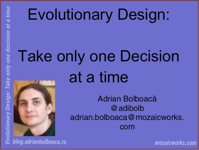 Evolutionary Design: Take only one Decision at a time Adrian Bolboacă @adibolb adrian.bolboaca@mozaicworks. com
