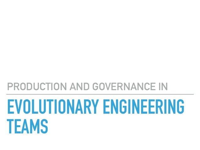 EVOLUTIONARY ENGINEERING TEAMS PRODUCTION AND GOVERNANCE IN