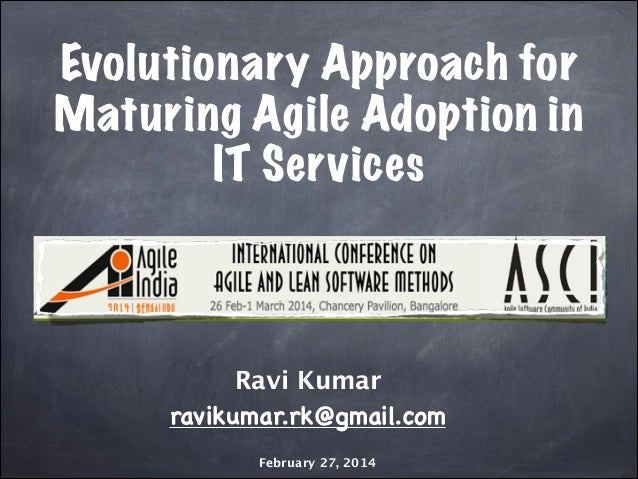 Evolutionary Approach for Maturing Agile Adoption in IT Services  Ravi Kumar  ravikumar.rk@gmail.com February 27, 2014