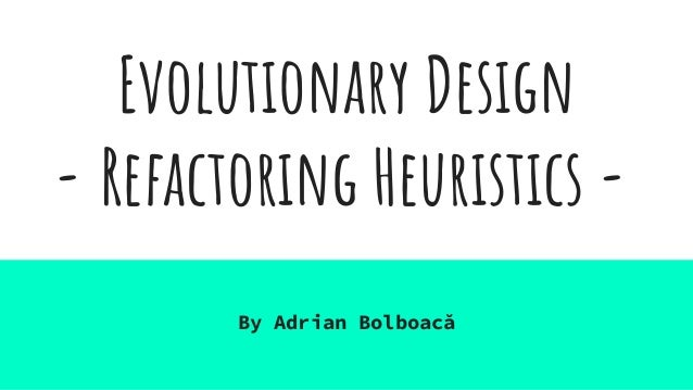 Evolutionary Design - Refactoring Heuristics - By Adrian Bolboacă