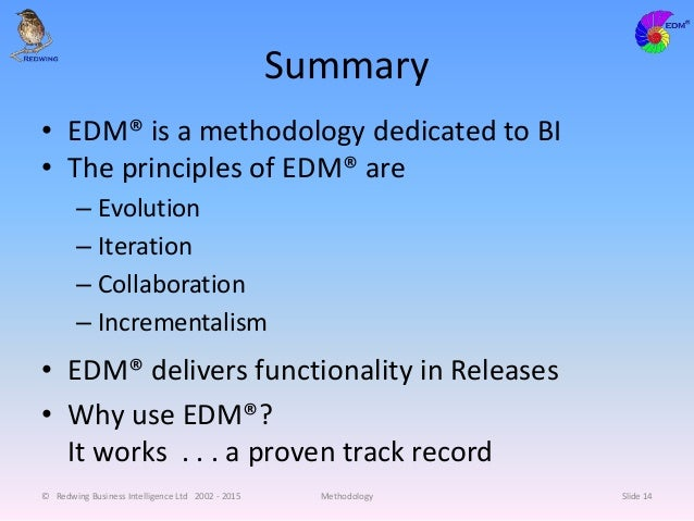 Summary • EDM® is a methodology dedicated to BI • The principles of EDM® are – Evolution – Iteration – Collaboration – Inc...