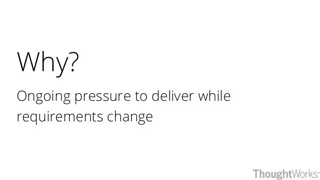 Why? Ongoing pressure to deliver while requirements change