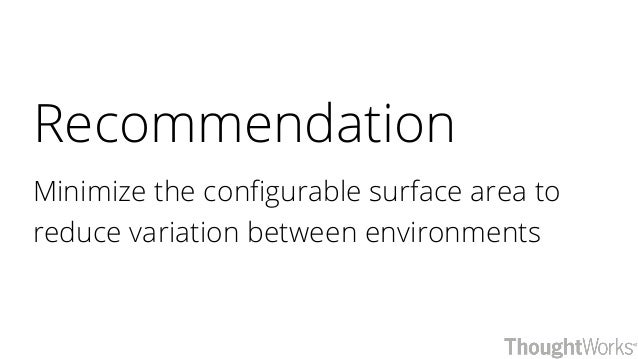 Recommendation Minimize the configurable surface area to reduce variation between environments