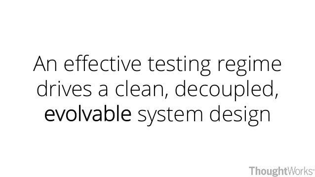 An effective testing regime drives a clean, decoupled, evolvable system design