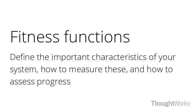 Fitness functions Define the important characteristics of your system, how to measure these, and how to assess progress