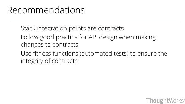 Recommendations Stack integration points are contracts Follow good practice for API design when making changes to contract...