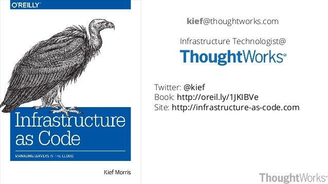kief@thoughtworks.com Infrastructure Technologist@ Twitter: @kief Book: http://oreil.ly/1JKIBVe Site: http://infrastructur...