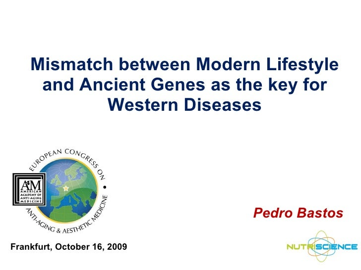 Mismatch between Modern Lifestyle and Ancient Genes as the key for Western Diseases Pedro Bastos Frankfurt, October 16, 2009