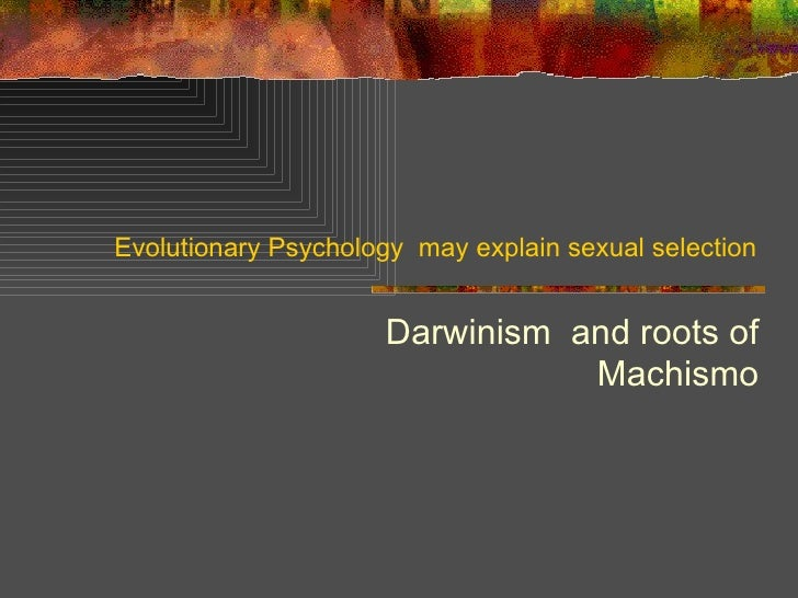 Evolutionary Psychology  may explain sexual selection Darwinism  and roots of Machismo