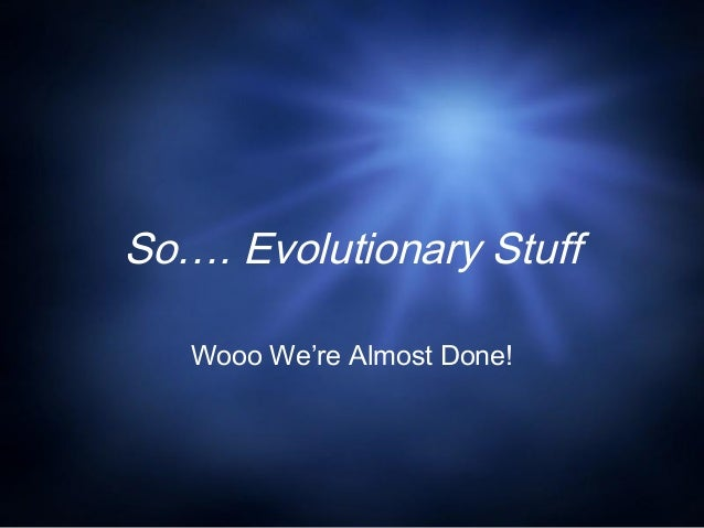 So…. Evolutionary Stuff Wooo We're Almost Done!