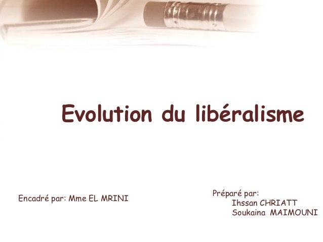 Evolution du libéralisme  Encadré par: Mme EL MRINI  Préparé par: Ihssan CHRIATT Soukaina MAIMOUNI