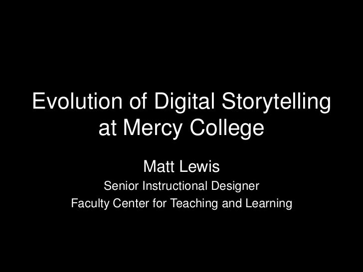 Evolution of Digital Storytelling       at Mercy College                 Matt Lewis          Senior Instructional Designer...