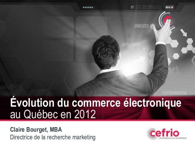 1Évolution du commerce électroniqueau Québec en 2012Claire Bourget, MBADirectrice de la recherche marketing