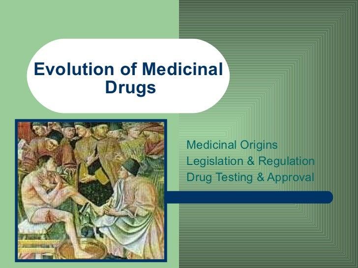Evolution of Medicinal  Drugs Medicinal Origins Legislation & Regulation Drug Testing & Approval