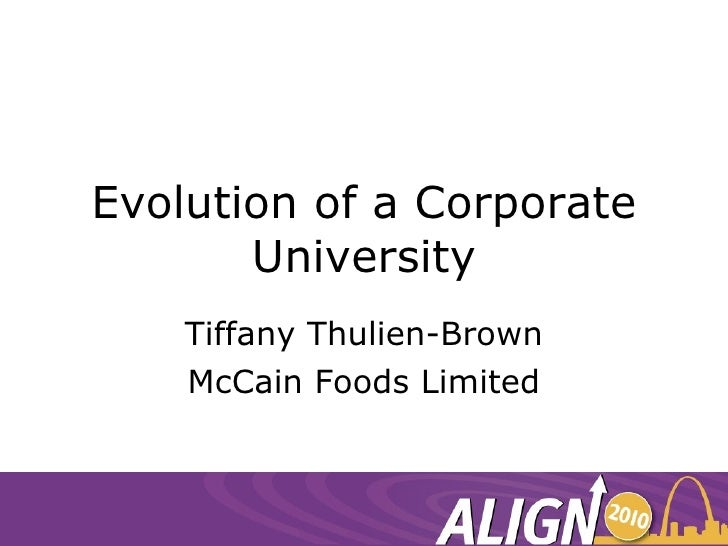 Evolution of a Corporate University Tiffany Thulien-Brown McCain Foods Limited