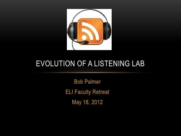 EVOLUTION OF A LISTENING LAB          Bob Palmer       ELI Faculty Retreat         May 18, 2012