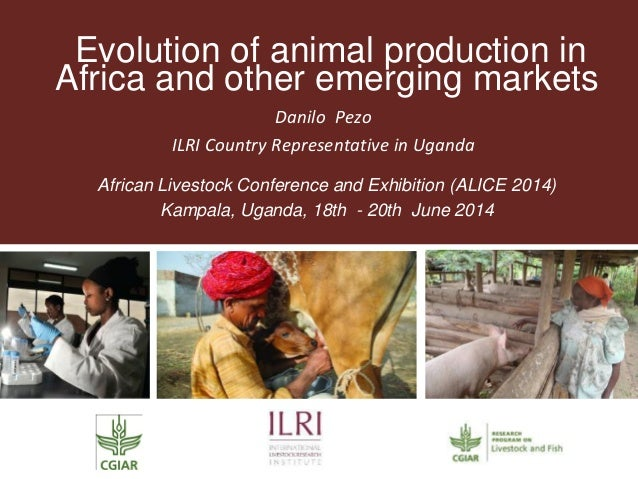 Evolution of animal production in Africa and other emerging markets Danilo Pezo ILRI Country Representative in Uganda Afri...