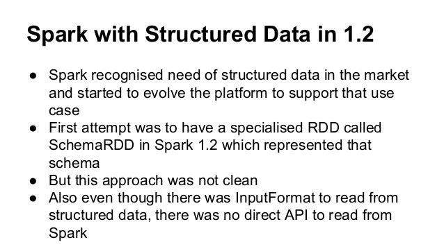 Spark with Structured Data in 1.2 ● Spark recognised need of structured data in the market and started to evolve the platf...