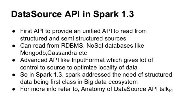 DataSource API in Spark 1.3 ● First API to provide an unified API to read from structured and semi structured sources ● Ca...
