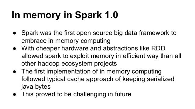 In memory in Spark 1.0 ● Spark was the first open source big data framework to embrace in memory computing ● With cheaper ...