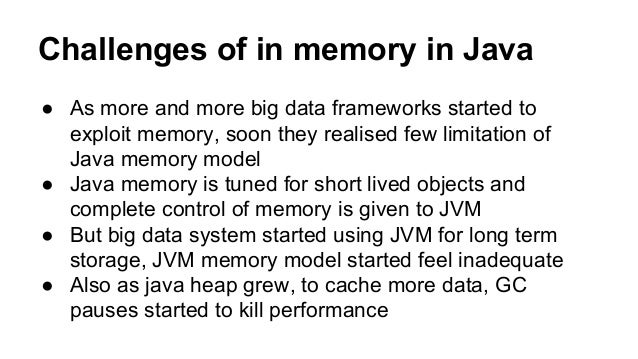 Challenges of in memory in Java ● As more and more big data frameworks started to exploit memory, soon they realised few l...