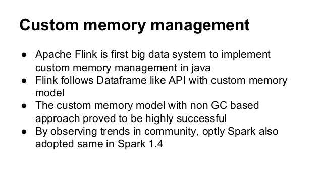 Custom memory management ● Apache Flink is first big data system to implement custom memory management in java ● Flink fol...