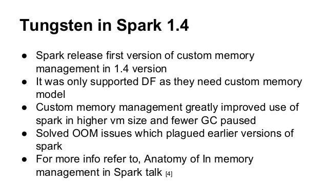 Tungsten in Spark 1.4 ● Spark release first version of custom memory management in 1.4 version ● It was only supported DF ...
