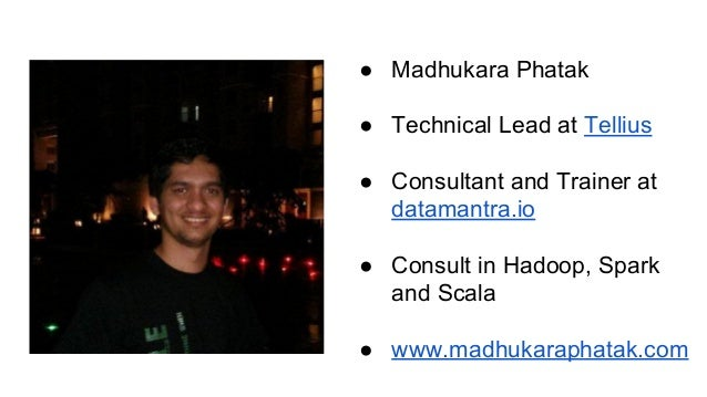● Madhukara Phatak ● Technical Lead at Tellius ● Consultant and Trainer at datamantra.io ● Consult in Hadoop, Spark and Sc...
