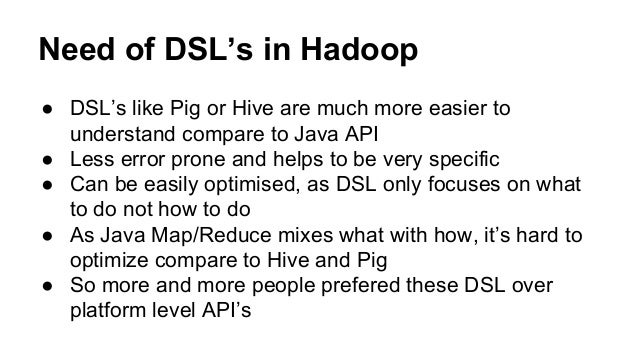 Need of DSL's in Hadoop ● DSL's like Pig or Hive are much more easier to understand compare to Java API ● Less error prone...