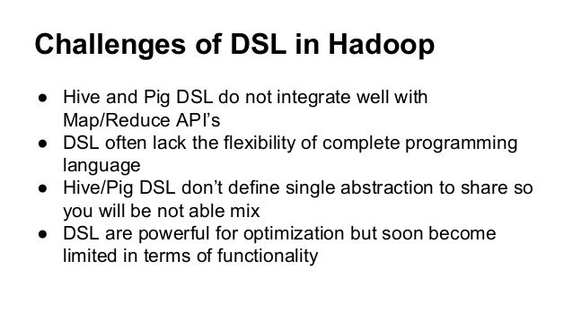 Challenges of DSL in Hadoop ● Hive and Pig DSL do not integrate well with Map/Reduce API's ● DSL often lack the flexibilit...