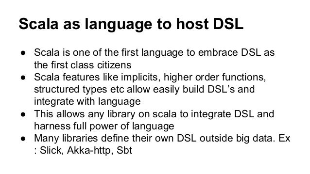 Scala as language to host DSL ● Scala is one of the first language to embrace DSL as the first class citizens ● Scala feat...