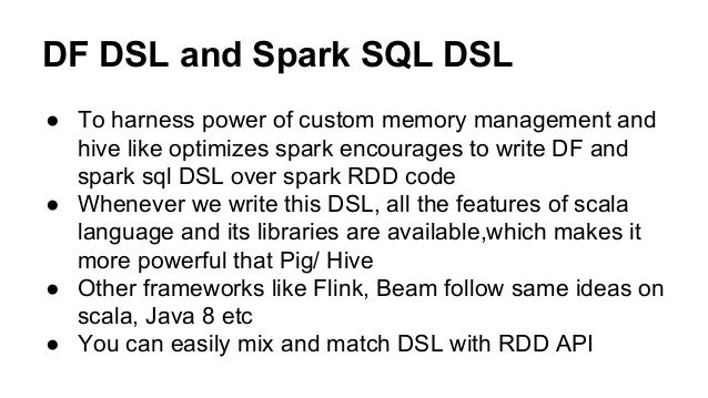 DF DSL and Spark SQL DSL ● To harness power of custom memory management and hive like optimizes spark encourages to write ...