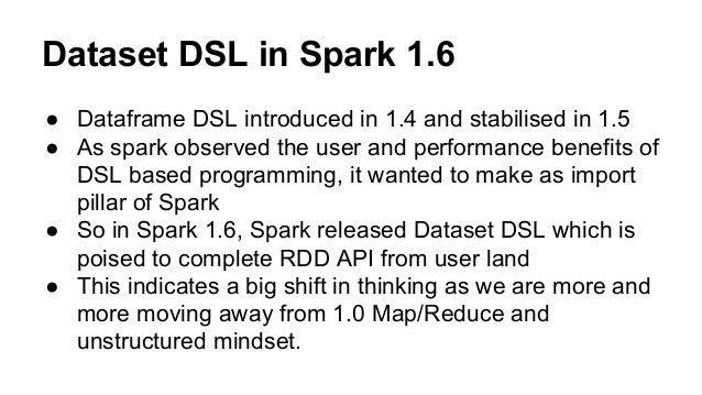 Dataset DSL in Spark 1.6 ● Dataframe DSL introduced in 1.4 and stabilised in 1.5 ● As spark observed the user and performa...