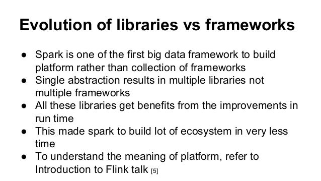 Evolution of libraries vs frameworks ● Spark is one of the first big data framework to build platform rather than collecti...