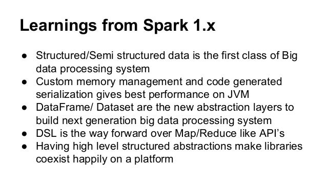 Learnings from Spark 1.x ● Structured/Semi structured data is the first class of Big data processing system ● Custom memor...