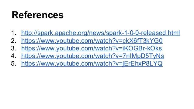 References 1. http://spark.apache.org/news/spark-1-0-0-released.html 2. https://www.youtube.com/watch?v=ckX6fT3kYG0 3. htt...
